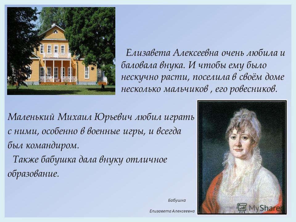 Елизавета Алексеевна очень любила и баловала внука. И чтобы ему было нескучно расти, поселила в своём доме несколько мальчиков, его ровесников. Маленький Михаил Юрьевич любил играть с ними, особенно в военные игры, и всегда был командиром. Также бабу