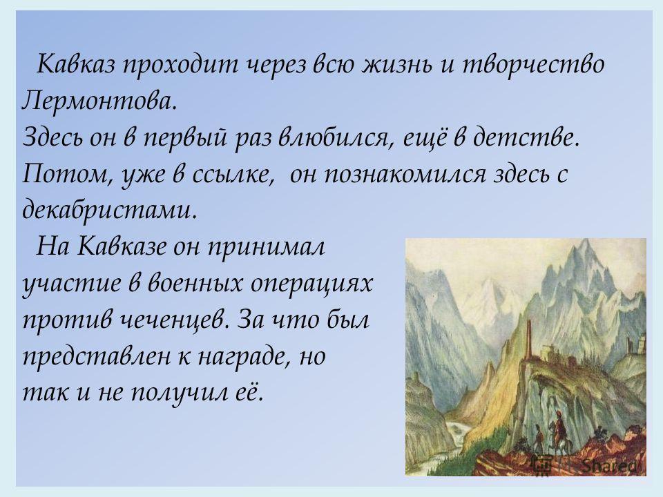 Кавказ проходит через всю жизнь и творчество Лермонтова. Здесь он в первый раз влюбился, ещё в детстве. Потом, уже в ссылке, он познакомился здесь с декабристами. На Кавказе он принимал участие в военных операциях против чеченцев. За что был представ