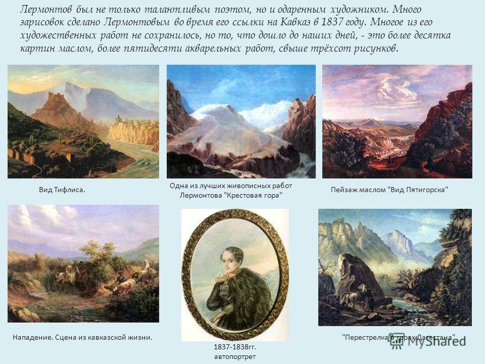 Лермонтов был не только талантливым поэтом, но и одаренным художником. Много зарисовок сделано Лермонтовым во время его ссылки на Кавказ в 1837 году. Многое из его художественных работ не сохранилось, но то, что дошло до наших дней, - это более десят