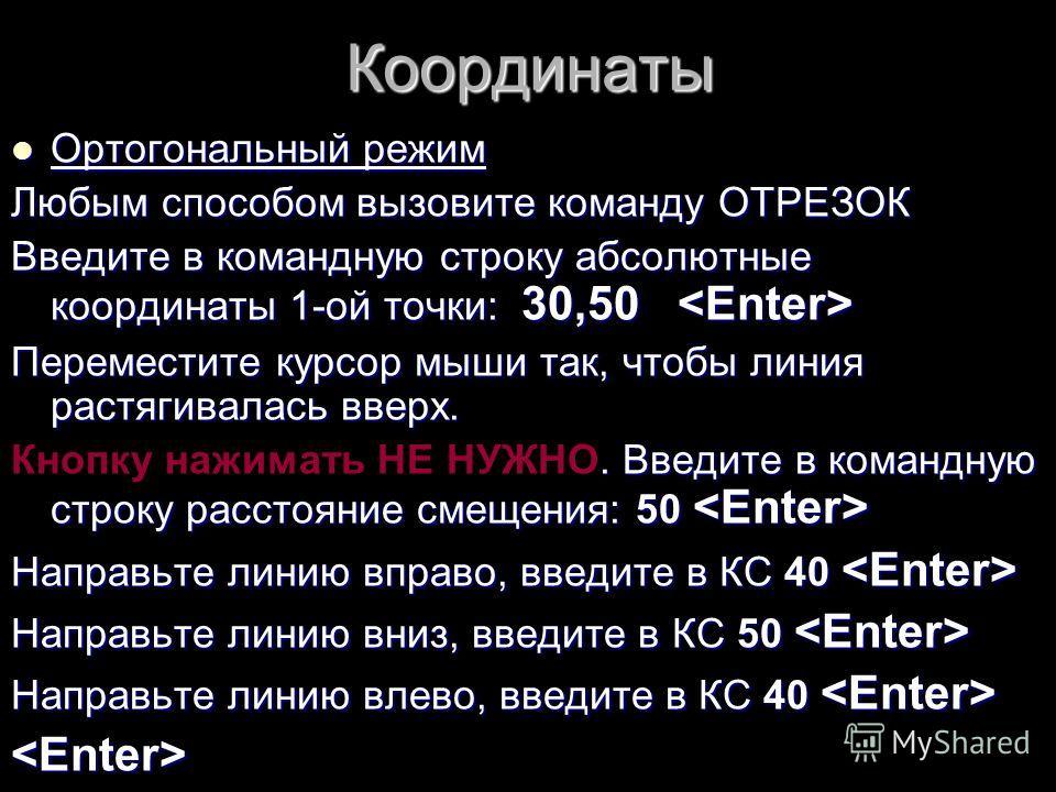 Координаты Ортогональный режим Ортогональный режим Любым способом вызовите команду ОТРЕЗОК Введите в командную строку абсолютные координаты 1-ой точки: 30,50 Введите в командную строку абсолютные координаты 1-ой точки: 30,50 Переместите курсор мыши т