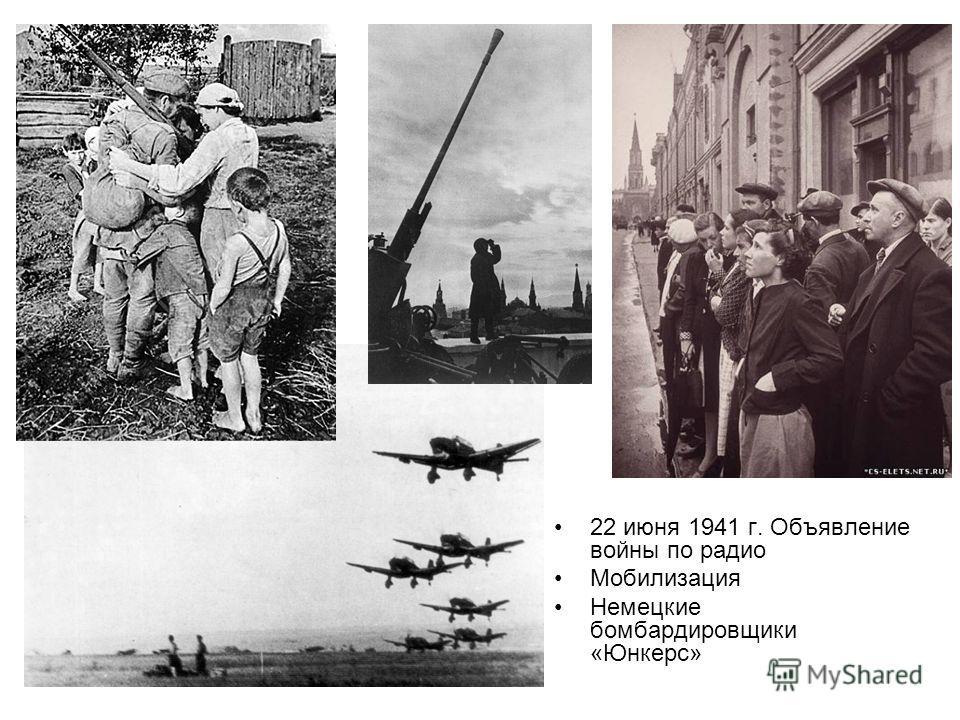 22 июня 1941 г. Объявление войны по радио Мобилизация Немецкие бомбардировщики «Юнкерс»