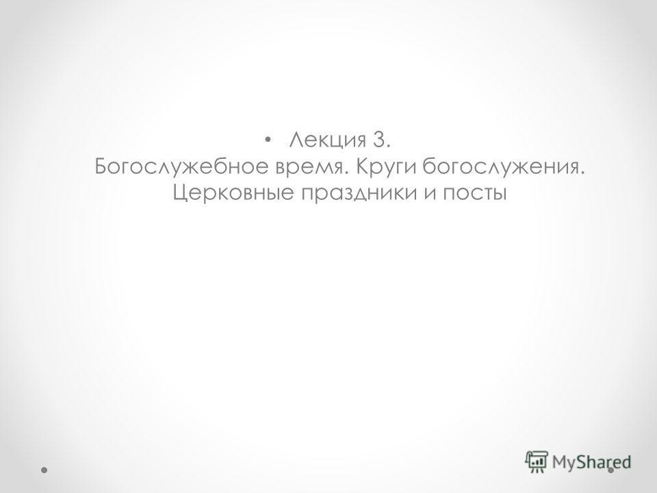 Лекция 3. Богослужебное время. Круги богослужения. Церковные праздники и посты