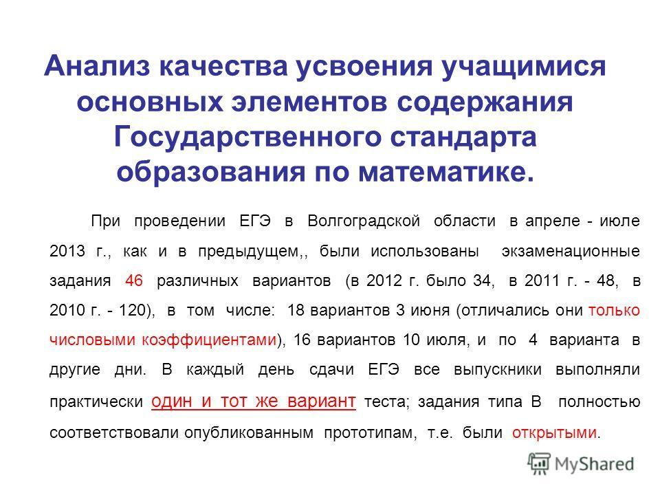 Анализ качества усвоения учащимися основных элементов содержания Государственного стандарта образования по математике. При проведении ЕГЭ в Волгоградской области в апреле - июле 2013 г., как и в предыдущем,, были использованы экзаменационные задания