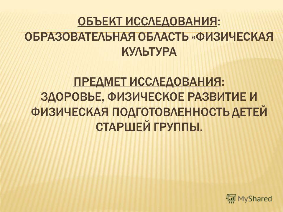 ОБЪЕКТ ИССЛЕДОВАНИЯ: ОБРАЗОВАТЕЛЬНАЯ ОБЛАСТЬ «ФИЗИЧЕСКАЯ КУЛЬТУРА ПРЕДМЕТ ИССЛЕДОВАНИЯ: ЗДОРОВЬЕ, ФИЗИЧЕСКОЕ РАЗВИТИЕ И ФИЗИЧЕСКАЯ ПОДГОТОВЛЕННОСТЬ ДЕТЕЙ СТАРШЕЙ ГРУППЫ.