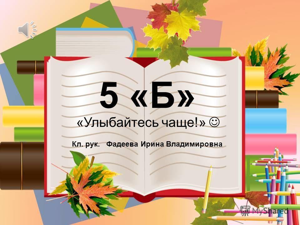 5 «Б» Кл. рук. Фадеева Ирина Владимировна «Улыбайтесь чаще!»