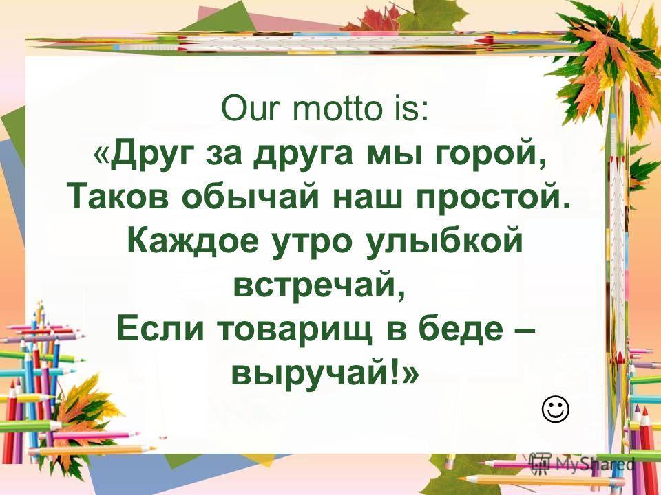 Our motto is: «Друг за друга мы горой, Таков обычай наш простой. Каждое утро улыбкой встречай, Если товарищ в беде – выручай!»