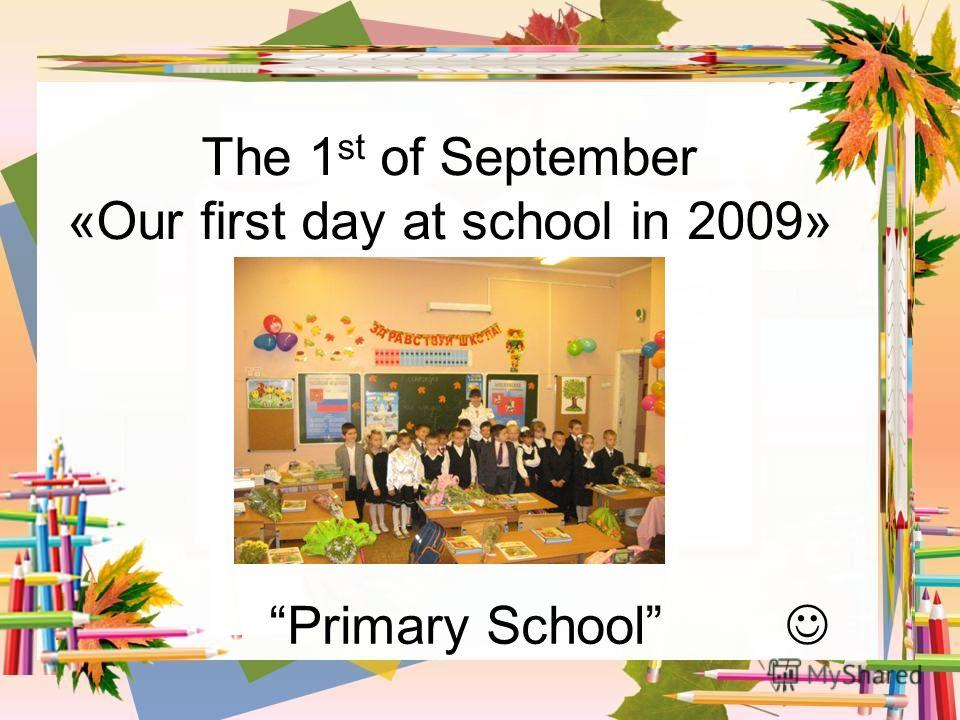 The 1 st of September «Our first day at school in 2009» Primary School