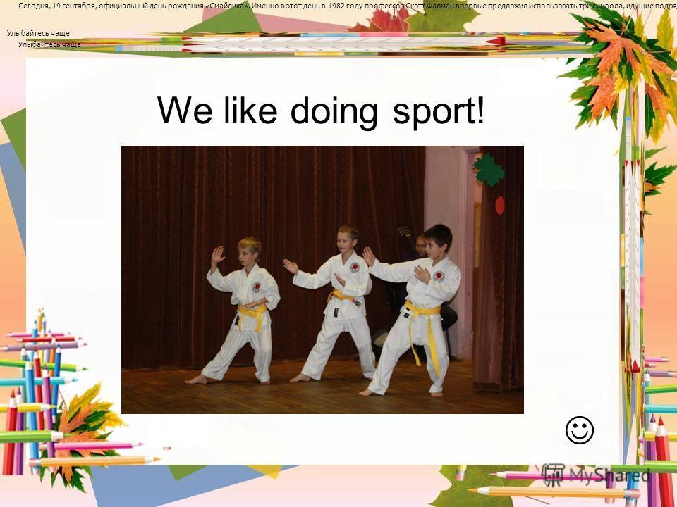 We like doing sport! А сегодня День рождения « Смайлика » Сегодня, 19 сентября, официальный день рождения « Смайлика ». Именно в этот день в 1982 году профессор Скотт Фалман впервые предложил использовать три символа, идущие подряд двоеточие, дефис и
