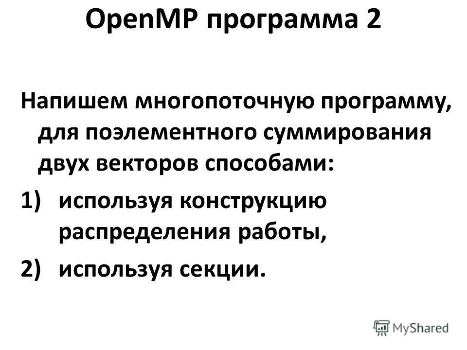 OpenMP программа 2 Напишем многопоточную программу, для поэлементного суммирования двух векторов способами: 1)используя конструкцию распределения работы, 2)используя секции.
