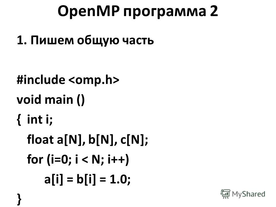 OpenMP программа 2 1. Пишем общую часть #include void main () {int i; float a[N], b[N], c[N]; for (i=0; i < N; i++) a[i] = b[i] = 1.0; }
