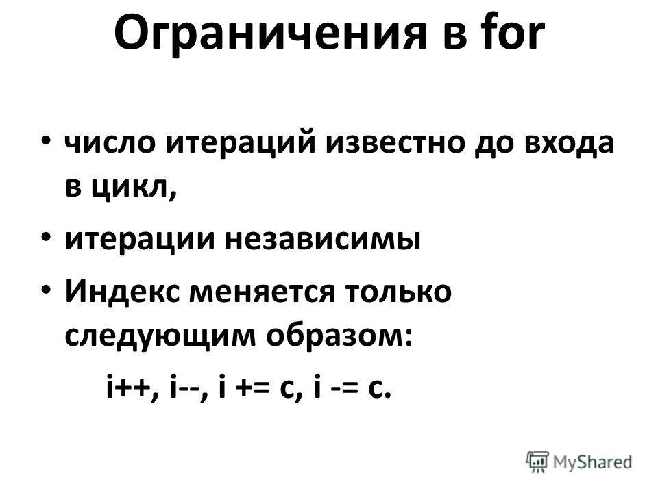 Ограничения в for число итераций известно до входа в цикл, итерации независимы Индекс меняется только следующим образом: i++, i--, i += c, i -= c.