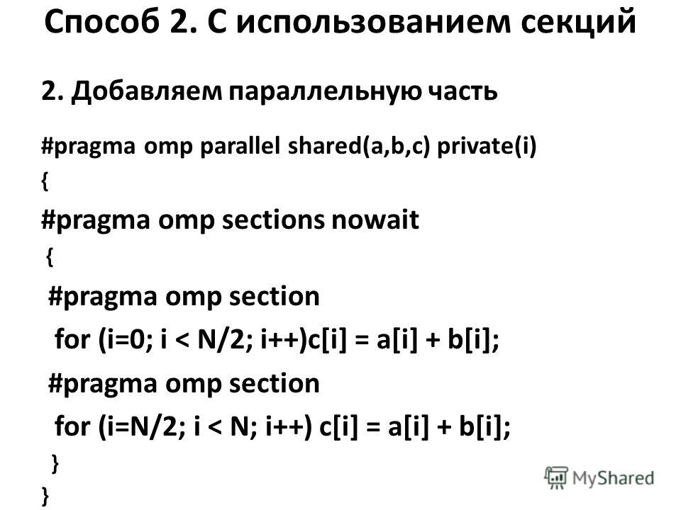 Способ 2. С использованием секций 2. Добавляем параллельную часть #pragma omp parallel shared(a,b,c) private(i) { #pragma omp sections nowait { #pragma omp section for (i=0; i < N/2; i++)c[i] = a[i] + b[i]; #pragma omp section for (i=N/2; i < N; i++)