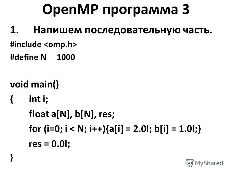 OpenMP программа 3 1.Напишем последовательную часть. #include #define N 1000 void main() { int i; float a[N], b[N], res; for (i=0; i < N; i++){a[i] = 2.0l; b[i] = 1.0l;} res = 0.0l; }