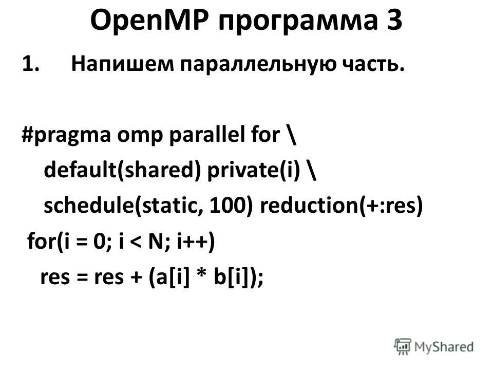OpenMP программа 3 1.Напишем параллельную часть. #pragma omp parallel for \ default(shared) private(i) \ schedule(static, 100) reduction(+:res) for(i = 0; i < N; i++) res = res + (a[i] * b[i]);