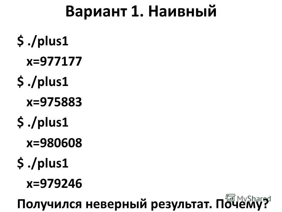 Вариант 1. Наивный $./plus1 x=977177 $./plus1 x=975883 $./plus1 x=980608 $./plus1 x=979246 Получился неверный результат. Почему?