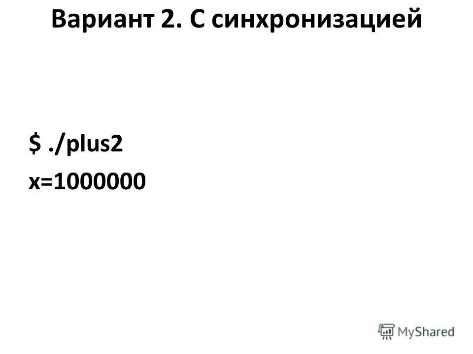 Вариант 2. С синхронизацией $./plus2 x=1000000