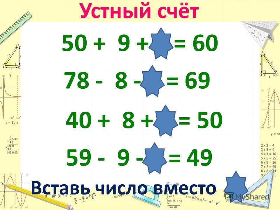Устный счёт 50 + 9 + 1 = 60 78 - 8 - 1 = 69 40 + 8 + 2 = 50 59 - 9 - 1 = 49 Вставь число вместо