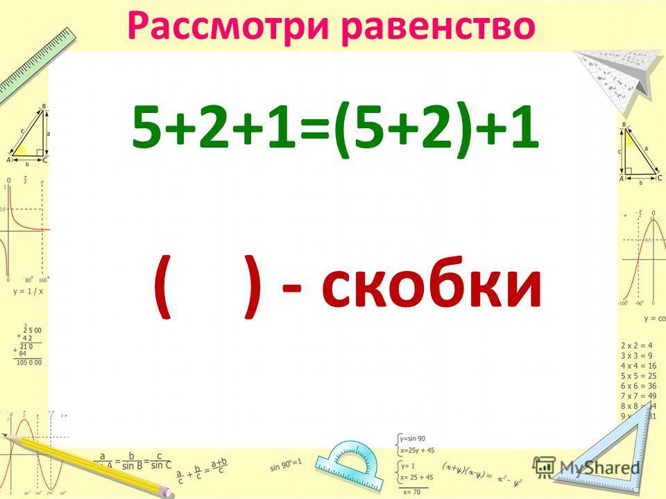 Рассмотри равенство 5+2+1=(5+2)+1 ( ) - скобки