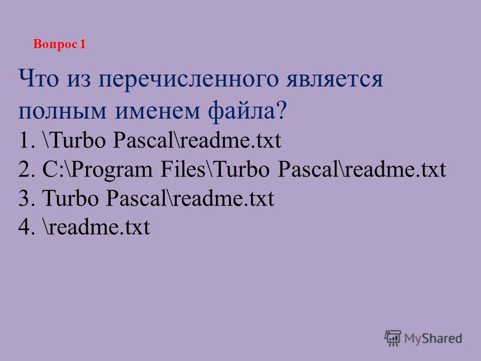 Что из перечисленного является полным именем файла? 1. \Turbo Pascal\readme.txt 2. С:\Program Files\Turbo Pascal\readme.txt 3. Turbo Pascal\readme.txt 4. \readme.txt Вопрос 1