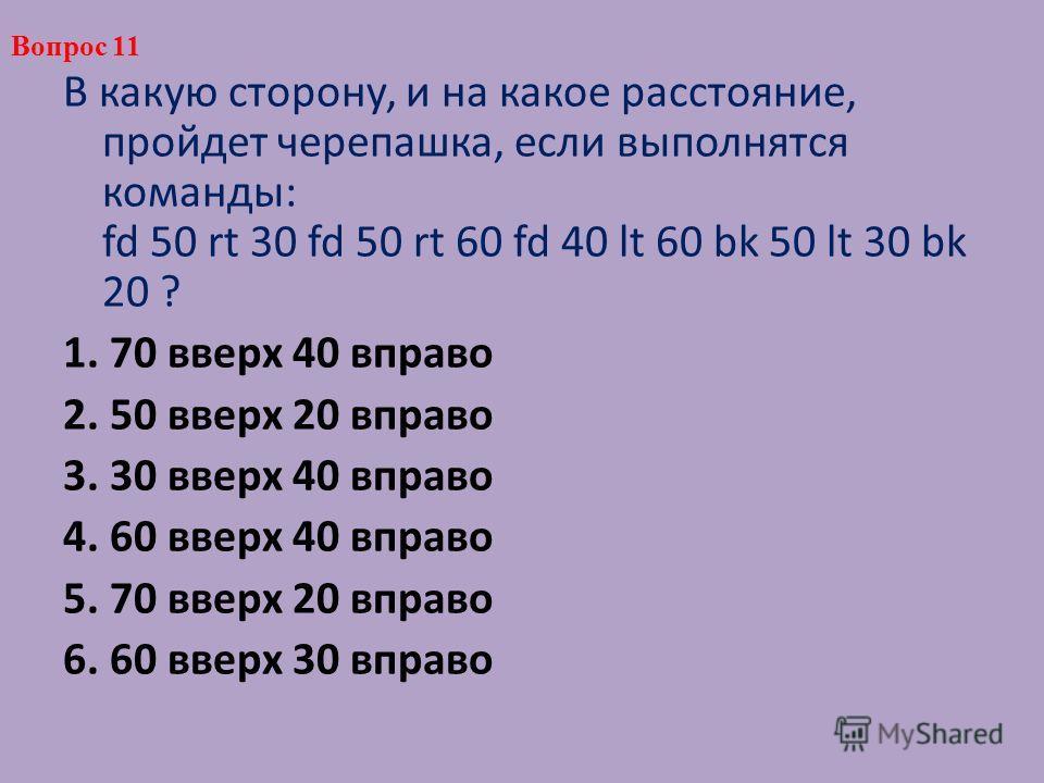 В какую сторону, и на какое расстояние, пройдет черепашка, если выполнятся команды: fd 50 rt 30 fd 50 rt 60 fd 40 lt 60 bk 50 lt 30 bk 20 ? 1. 70 вверх 40 вправо 2. 50 вверх 20 вправо 3. 30 вверх 40 вправо 4. 60 вверх 40 вправо 5. 70 вверх 20 вправо
