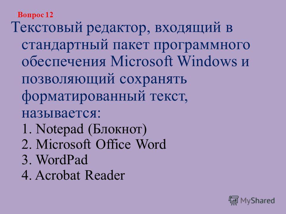 Текстовый редактор, входящий в стандартный пакет программного обеспечения Microsoft Windows и позволяющий сохранять форматированный текст, называется: 1. Notepad (Блокнот) 2. Microsoft Office Word 3. WordPad 4. Acrobat Reader Вопрос 12