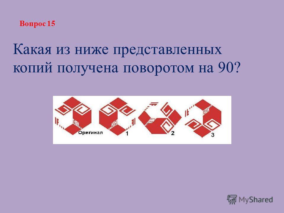 Вопрос 15 Какая из ниже представленных копий получена поворотом на 90?