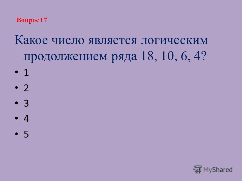 Какое число является логическим продолжением ряда 18, 10, 6, 4? 1 2 3 4 5 Вопрос 17