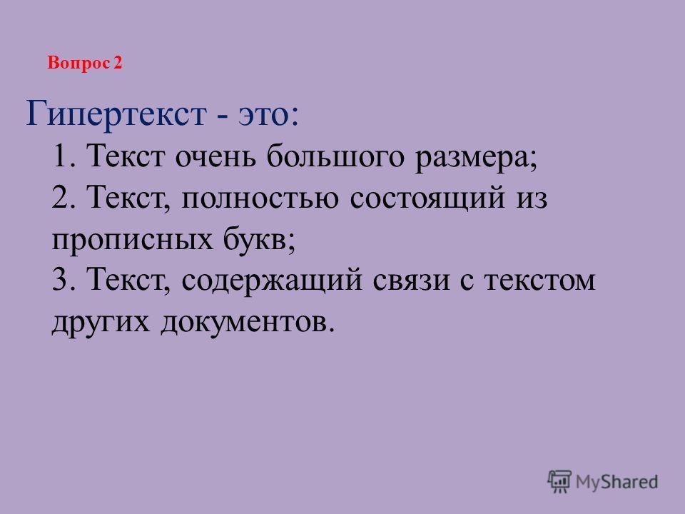 Гипертекст - это: 1. Текст очень большого размера; 2. Текст, полностью состоящий из прописных букв; 3. Текст, содержащий связи с текстом других документов. Вопрос 2