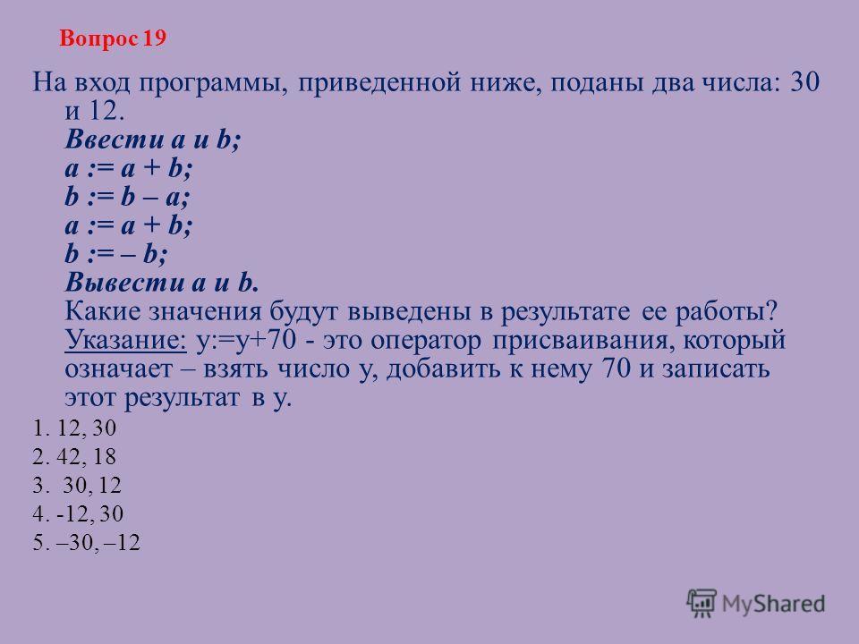 На вход программы, приведенной ниже, поданы два числа: 30 и 12. Ввести a и b; a := a + b; b := b – a; a := a + b; b := – b; Вывести a и b. Какие значения будут выведены в результате ее работы? Указание: y:=y+70 - это оператор присваивания, который оз