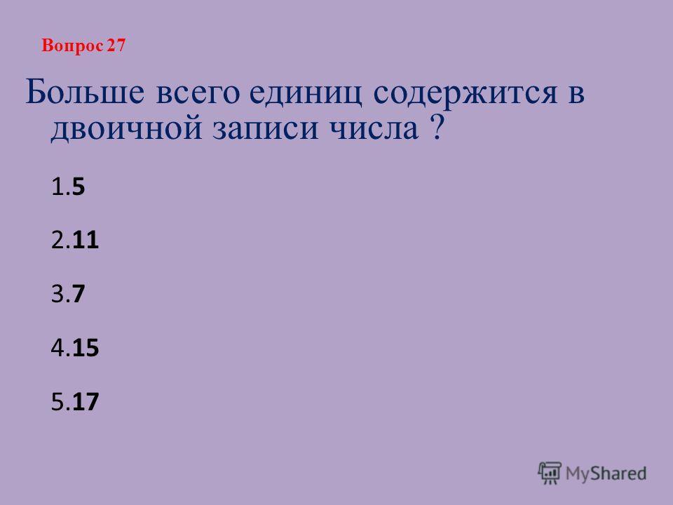 Больше всего единиц содержится в двоичной записи числа ? 1.5 2.11 3.7 4.15 5.17 Вопрос 27