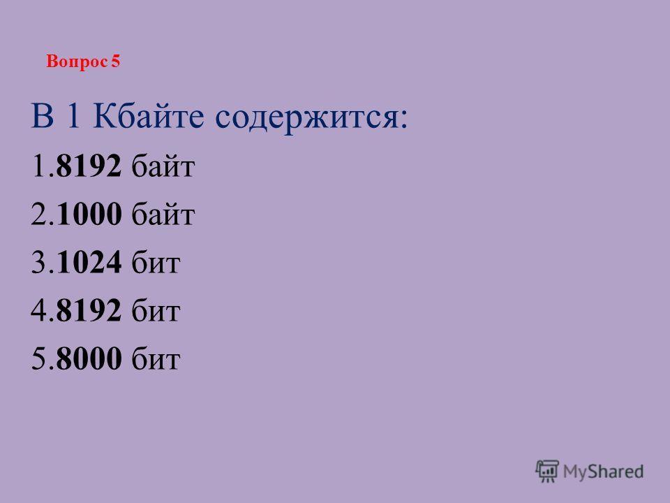 В 1 Кбайте содержится: 1.8192 байт 2.1000 байт 3.1024 бит 4.8192 бит 5.8000 бит Вопрос 5