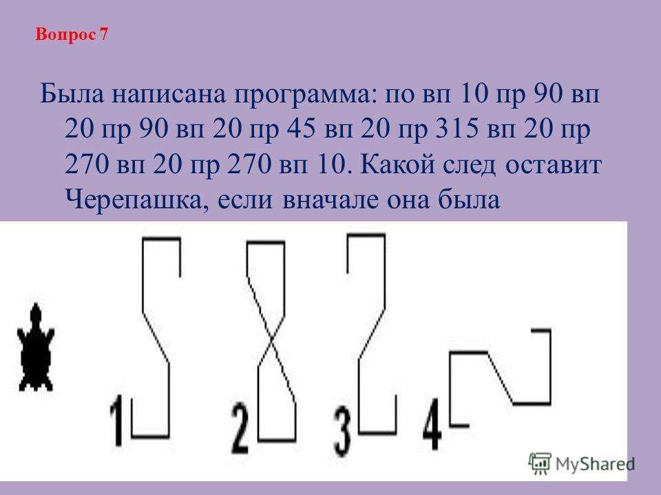 Была написана программа: по вп 10 пр 90 вп 20 пр 90 вп 20 пр 45 вп 20 пр 315 вп 20 пр 270 вп 20 пр 270 вп 10. Какой след оставит Черепашка, если вначале она была повернута так, как показано на рисунке? Вопрос 7