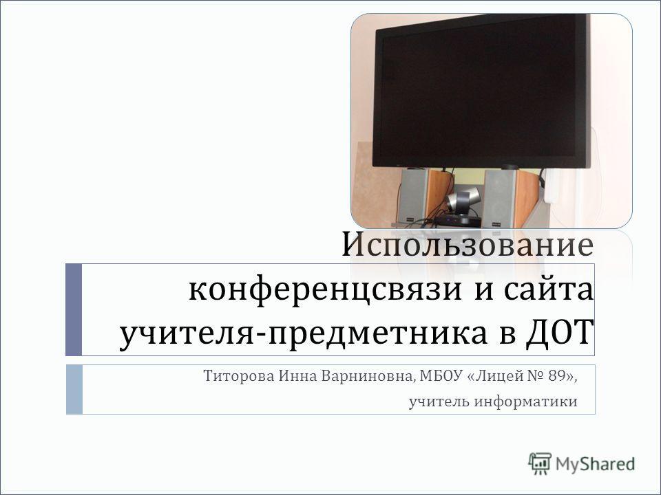 Использование конференцсвязи и сайта учителя - предметника в ДОТ Титорова Инна Варниновна, МБОУ « Лицей 89», учитель информатики