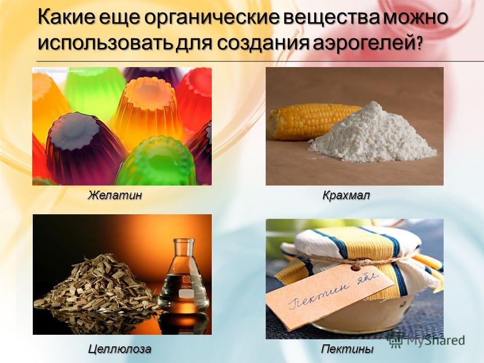 Какие еще органические вещества можно использовать для создания аэрогелей ? ЖелатинКрахмал ЦеллюлозаПектины