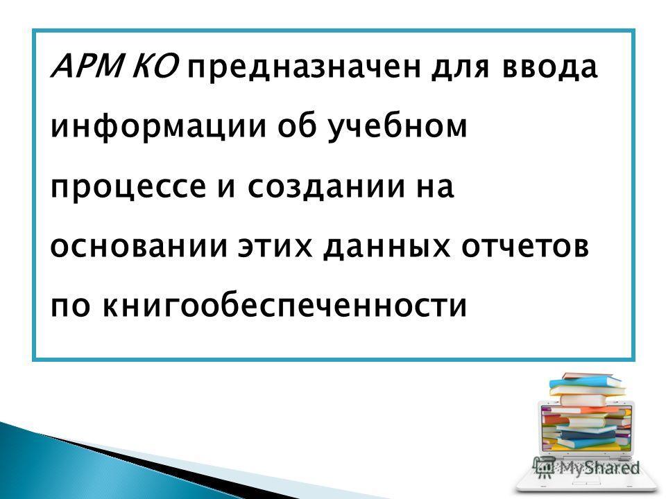 АРМ КО предназначен для ввода информации об учебном процессе и создании на основании этих данных отчетов по книгообеспеченности