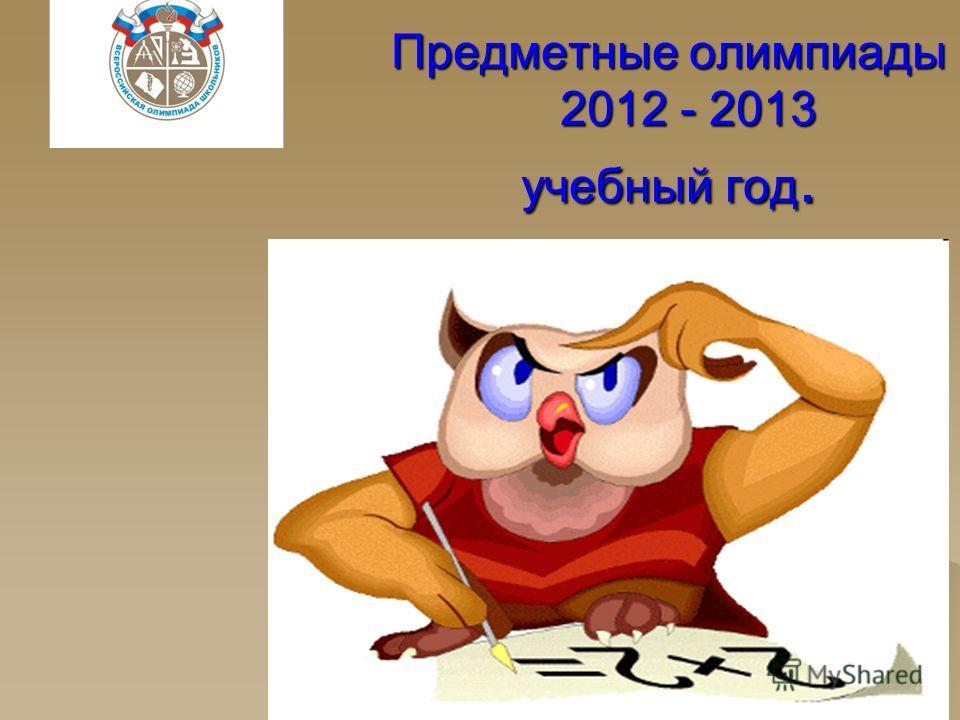 Предметные олимпиады 2012 - 2013 учебный год.