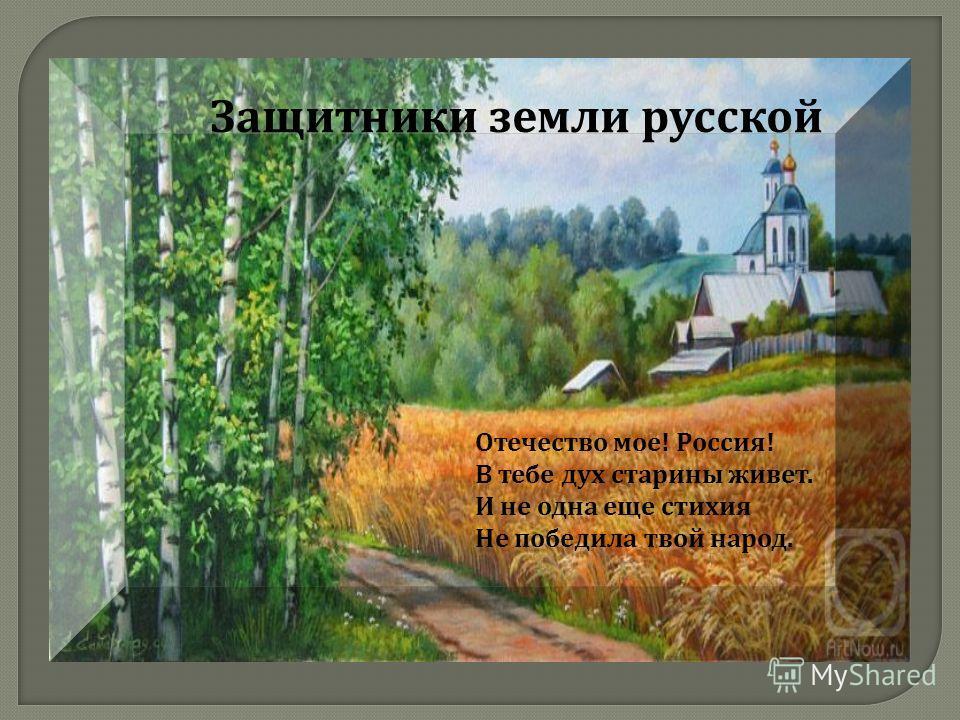 Защитники земли русской Отечество мое ! Россия ! В тебе дух старины живет. И не одна еще стихия Не победила твой народ.