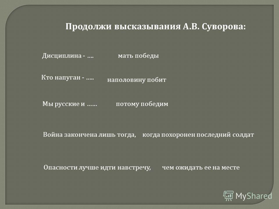 Продолжи высказывания А. В. Суворова : Дисциплина - …. Кто напуган - ….. Мы русские и …… Война закончена лишь тогда, Опасности лучше идти навстречу, мать победы наполовину побит потому победим когда похоронен последний солдат чем ожидать ее на месте