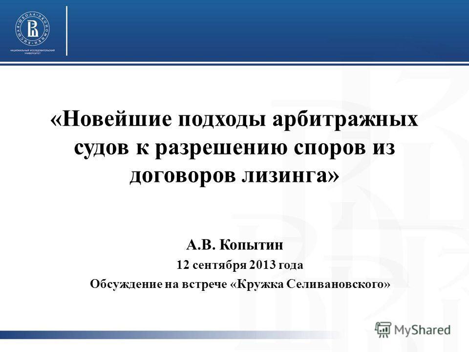 «Новейшие подходы арбитражных судов к разрешению споров из договоров лизинга» А.В. Копытин 12 сентября 2013 года Обсуждение на встрече «Кружка Селивановского»