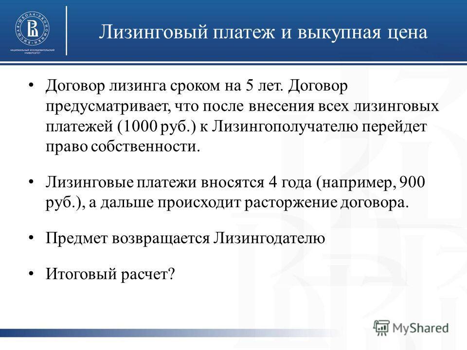 Лизинговый платеж и выкупная цена Договор лизинга сроком на 5 лет. Договор предусматривает, что после внесения всех лизинговых платежей (1000 руб.) к Лизингополучателю перейдет право собственности. Лизинговые платежи вносятся 4 года (например, 900 ру