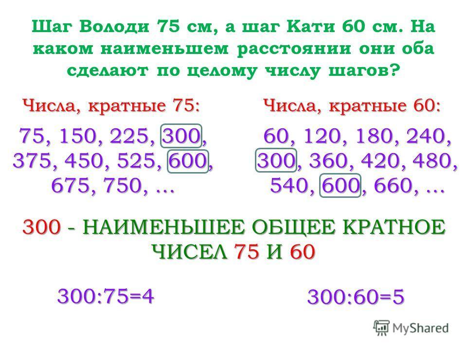 Шаг Володи 75 см, а шаг Кати 60 см. На каком наименьшем расстоянии они оба сделают по целому числу шагов? Числа, кратные 75: 300 - НАИМЕНЬШЕЕ ОБЩЕЕ КРАТНОЕ ЧИСЕЛ 75 И 60 Числа, кратные 60: 300:75=4 300:60=5 75, 150, 225, 300, 375, 450, 525, 600, 675,