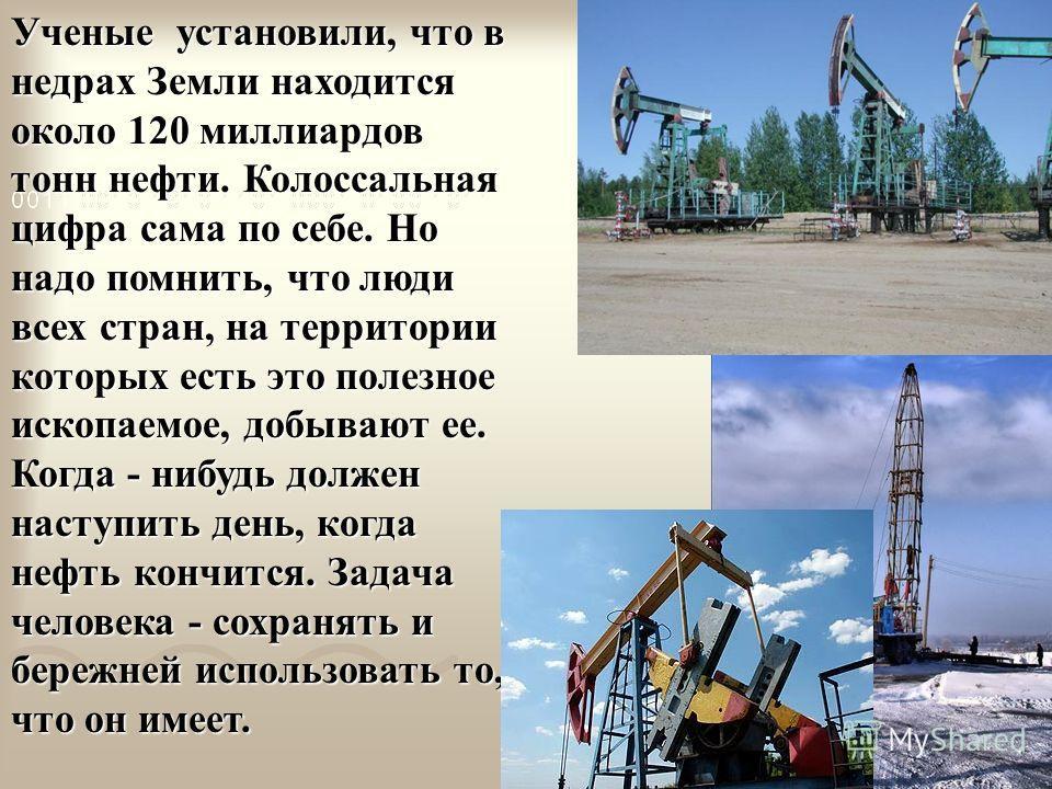 Ученые установили, что в недрах Земли находится около 120 миллиардов тонн нефти. Колоссальная цифра сама по себе. Но надо помнить, что люди всех стран, на территории которых есть это полезное ископаемое, добывают ее. Когда - нибудь должен наступить д