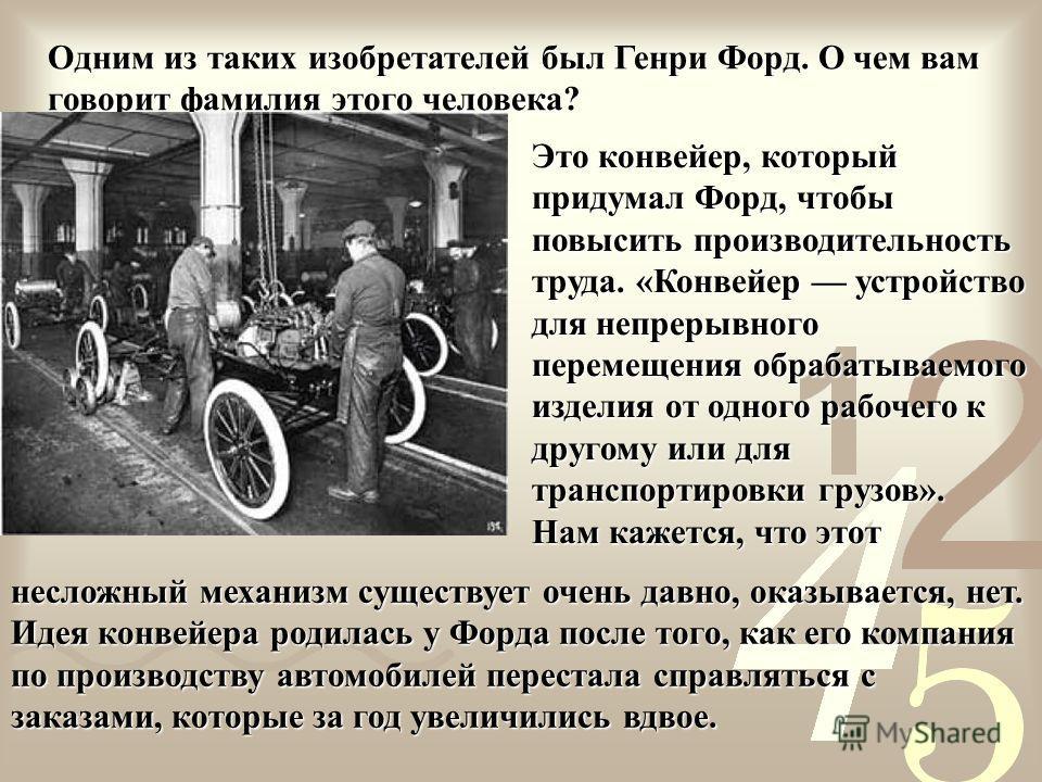 Одним из таких изобретателей был Генри Форд. О чем вам говорит фамилия этого человека? Это конвейер, который придумал Форд, чтобы повысить производительность труда. «Конвейер устройство для непрерывного перемещения обрабатываемого изделия от одного р