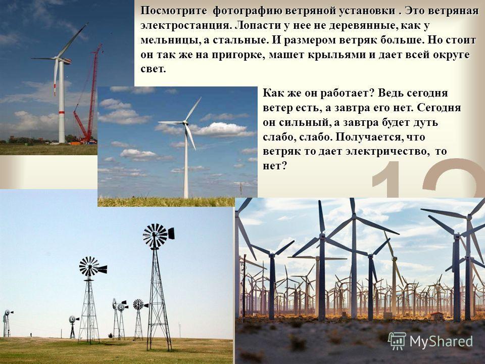 Как же он работает? Ведь сегодня ветер есть, а завтра его нет. Сегодня он сильный, а завтра будет дуть слабо, слабо. Получается, что ветряк то дает электричество, то нет? Посмотрите фотографию ветряной установки. Это ветряная электростанция. Лопасти