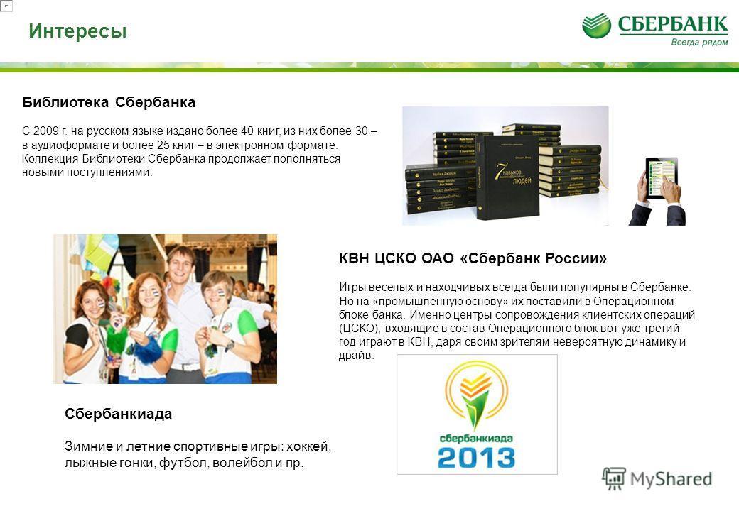 Интересы Библиотека Сбербанка С 2009 г. на русском языке издано более 40 книг, из них более 30 – в аудиоформате и более 25 книг – в электронном формате. Коллекция Библиотеки Сбербанка продолжает пополняться новыми поступлениями. КВН ЦСКО ОАО «Сбербан
