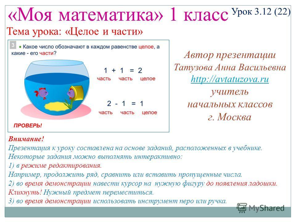«Моя математика» 1 класс Урок 3.12 (22) Некоторые задания можно выполнять интерактивно: 1) в режиме редактирования. Например, продолжить ряд, сравнить или вставить пропущенные числа. 2) во время демонстрации навести курсор на нужную фигуру до появлен