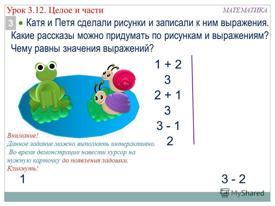 МАТЕМАТИКА 3 - 2 1 1 + 2 2 + 1 3 3 3 - 1 2 Внимание! Данное задание можно выполнять интерактивно. Во время демонстрации навести курсор на нужную карточку до появления ладошки. Кликнуть! Катя и Петя сделали рисунки и записали к ним выражения. Какие ра