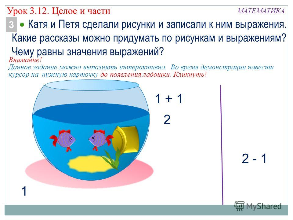 МАТЕМАТИКА 1 + 1 2 - 1 1 2 Катя и Петя сделали рисунки и записали к ним выражения. Какие рассказы можно придумать по рисункам и выражениям? Чему равны значения выражений? 3 Урок 3.12. Целое и части Внимание! Данное задание можно выполнять интерактивн
