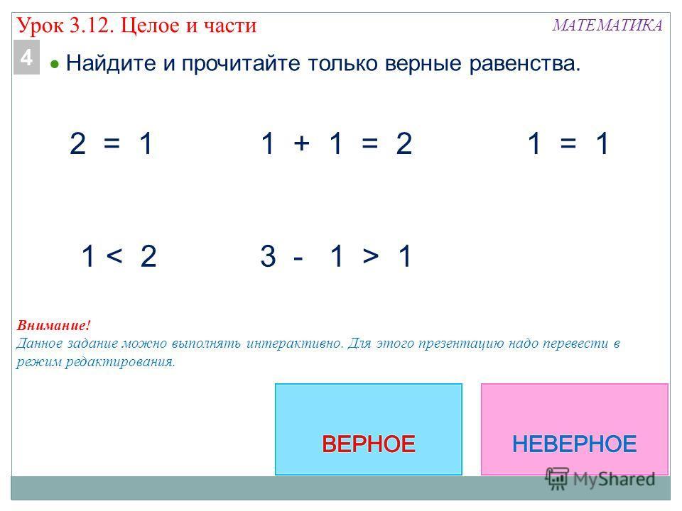 МАТЕМАТИКА 1 + 1 = 2 2 = 1 1 < 2 1 = 1 Внимание! Данное задание можно выполнять интерактивно. Для этого презентацию надо перевести в режим редактирования. Найдите и прочитайте только верные равенства. 4 Урок 3.12. Целое и части 3 - 1 > 1