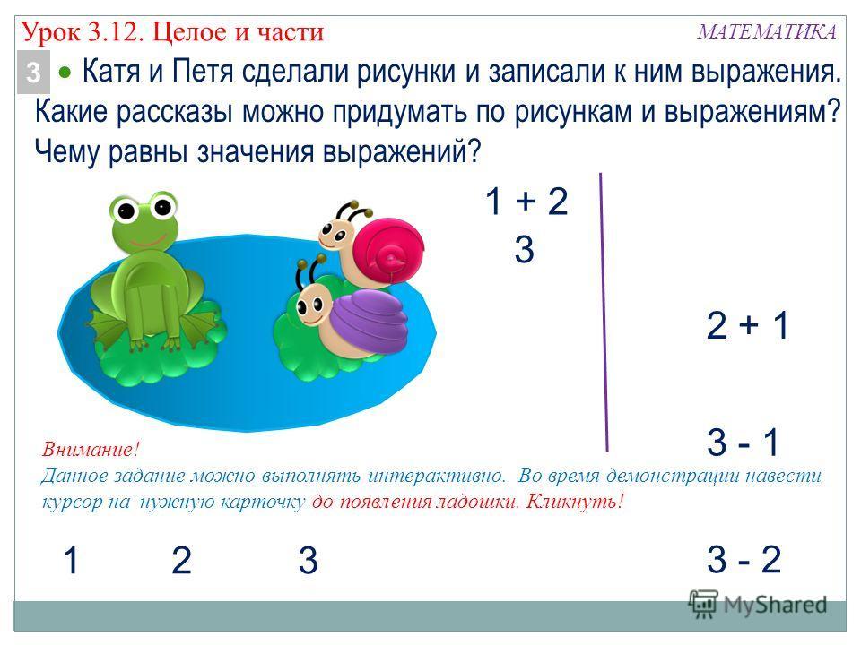 МАТЕМАТИКА 1 + 2 3 - 1 2 + 1 3 - 2 123 Катя и Петя сделали рисунки и записали к ним выражения. Какие рассказы можно придумать по рисункам и выражениям? Чему равны значения выражений? 3 Урок 3.12. Целое и части Внимание! Данное задание можно выполнять